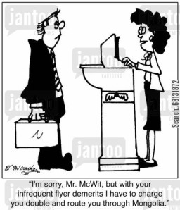 'I'm sorry, Mr. McWit, but with your infrequent flyer demerits I have to charge you double and route you through Mongolia.'